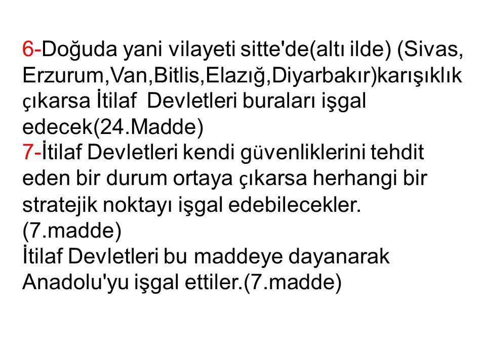6-Doğuda yani vilayeti sitte de(altı ilde) (Sivas, Erzurum,Van,Bitlis,Elazığ,Diyarbakır)karışıklık ç ıkarsa İtilaf Devletleri buraları işgal edecek(24.Madde) 7-İtilaf Devletleri kendi g ü venliklerini tehdit eden bir durum ortaya ç ıkarsa herhangi bir stratejik noktayı işgal edebilecekler.