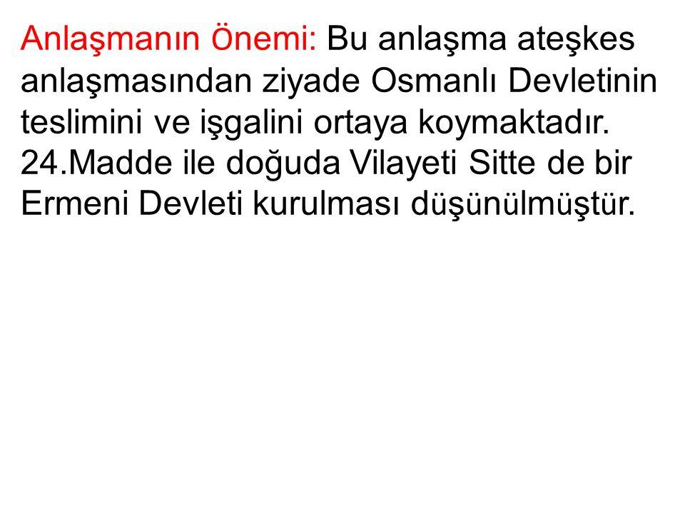 Anlaşmanın Ö nemi: Bu anlaşma ateşkes anlaşmasından ziyade Osmanlı Devletinin teslimini ve işgalini ortaya koymaktadır.