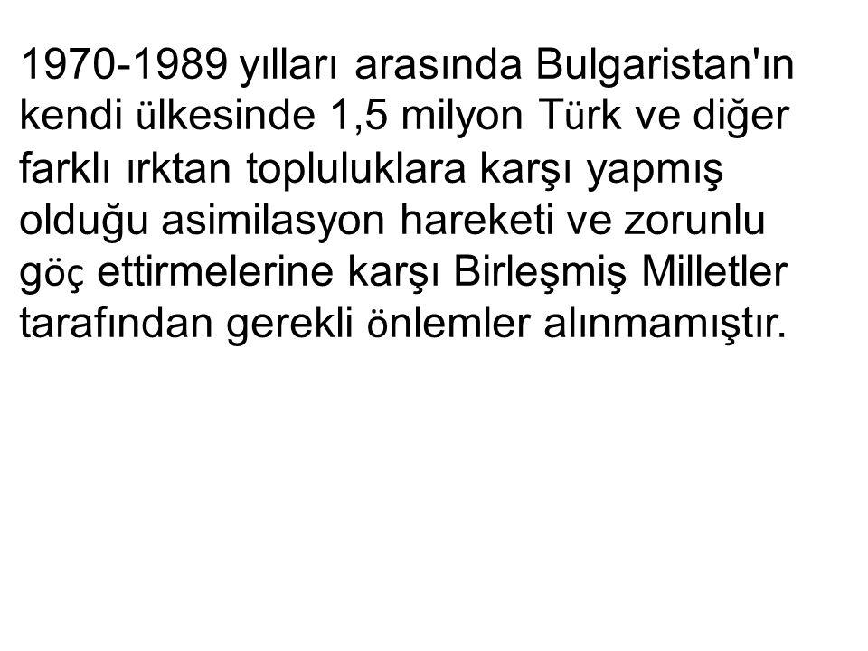 1970-1989 yılları arasında Bulgaristan ın kendi ü lkesinde 1,5 milyon T ü rk ve diğer farklı ırktan topluluklara karşı yapmış olduğu asimilasyon hareketi ve zorunlu g öç ettirmelerine karşı Birleşmiş Milletler tarafından gerekli ö nlemler alınmamıştır.