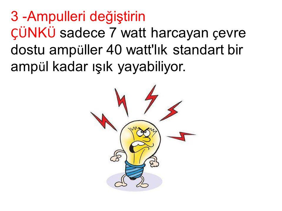3 -Ampulleri değiştirin ÇÜ NK Ü sadece 7 watt harcayan ç evre dostu amp ü ller 40 watt lık standart bir amp ü l kadar ışık yayabiliyor.