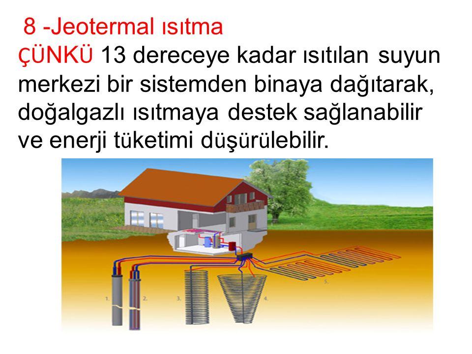 8 -Jeotermal ısıtma ÇÜ NK Ü 13 dereceye kadar ısıtılan suyun merkezi bir sistemden binaya dağıtarak, doğalgazlı ısıtmaya destek sağlanabilir ve enerji t ü ketimi d ü ş ü r ü lebilir.