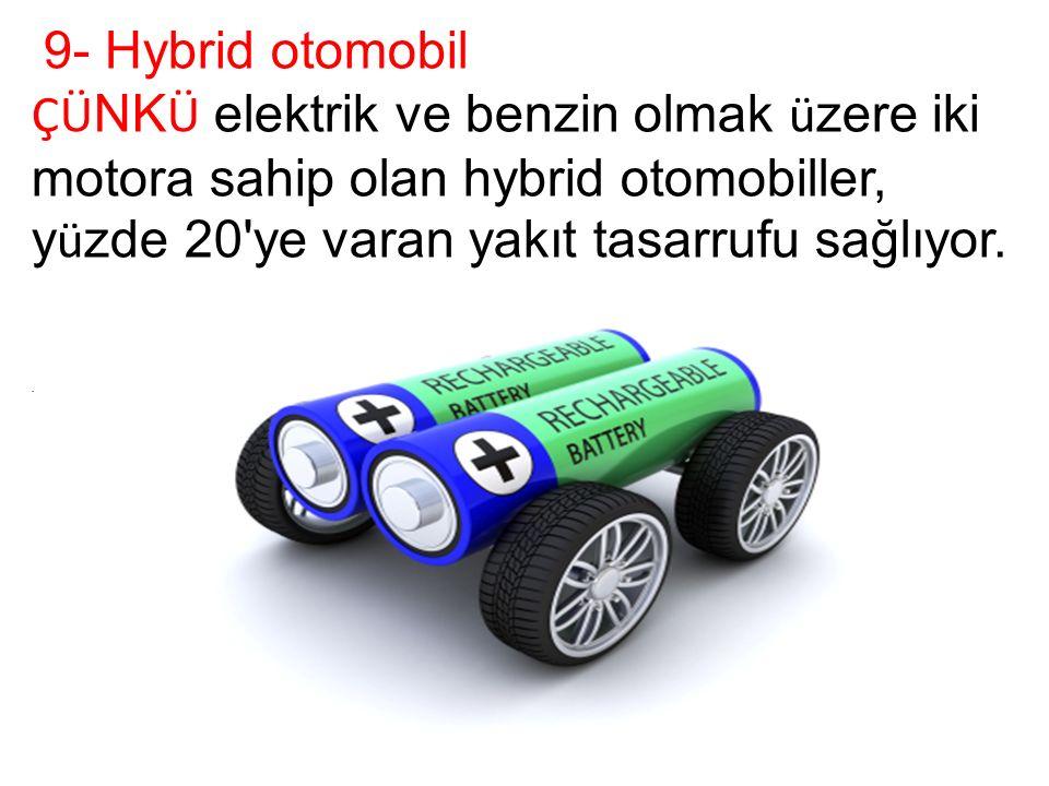 9- Hybrid otomobil ÇÜ NK Ü elektrik ve benzin olmak ü zere iki motora sahip olan hybrid otomobiller, y ü zde 20 ye varan yakıt tasarrufu sağlıyor..