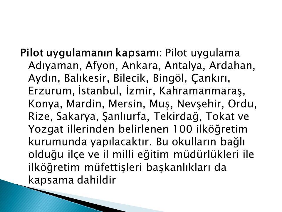 Pilot uygulamanın kapsamı: Pilot uygulama Adıyaman, Afyon, Ankara, Antalya, Ardahan, Aydın, Balıkesir, Bilecik, Bingöl, Çankırı, Erzurum, İstanbul, İzmir, Kahramanmaraş, Konya, Mardin, Mersin, Muş, Nevşehir, Ordu, Rize, Sakarya, Şanlıurfa, Tekirdağ, Tokat ve Yozgat illerinden belirlenen 100 ilköğretim kurumunda yapılacaktır.