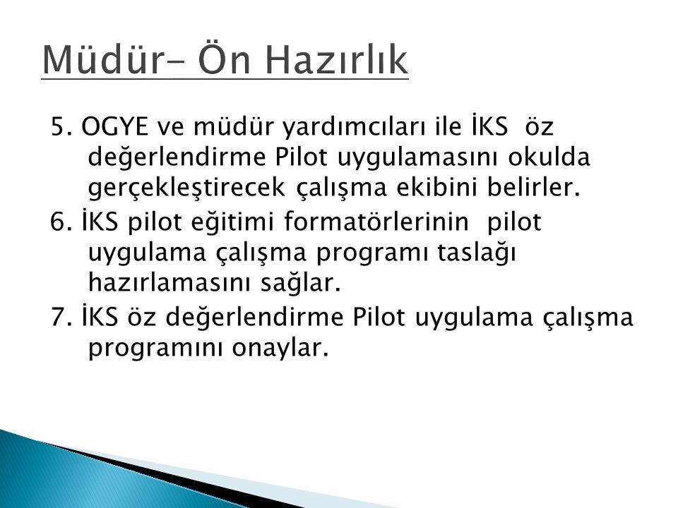 5. OGYE ve müdür yardımcıları ile İKS öz değerlendirme Pilot uygulamasını okulda gerçekleştirecek çalışma ekibini belirler. 6. İKS pilot eğitimi forma