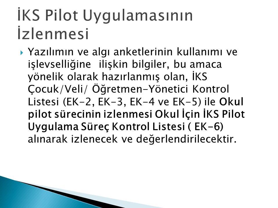  Yazılımın ve algı anketlerinin kullanımı ve işlevselliğine ilişkin bilgiler, bu amaca yönelik olarak hazırlanmış olan, İKS Çocuk/Veli/ Öğretmen-Yönetici Kontrol Listesi (EK-2, EK-3, EK-4 ve EK-5) ile Okul pilot sürecinin izlenmesi Okul İçin İKS Pilot Uygulama Süreç Kontrol Listesi ( EK-6) alınarak izlenecek ve değerlendirilecektir.