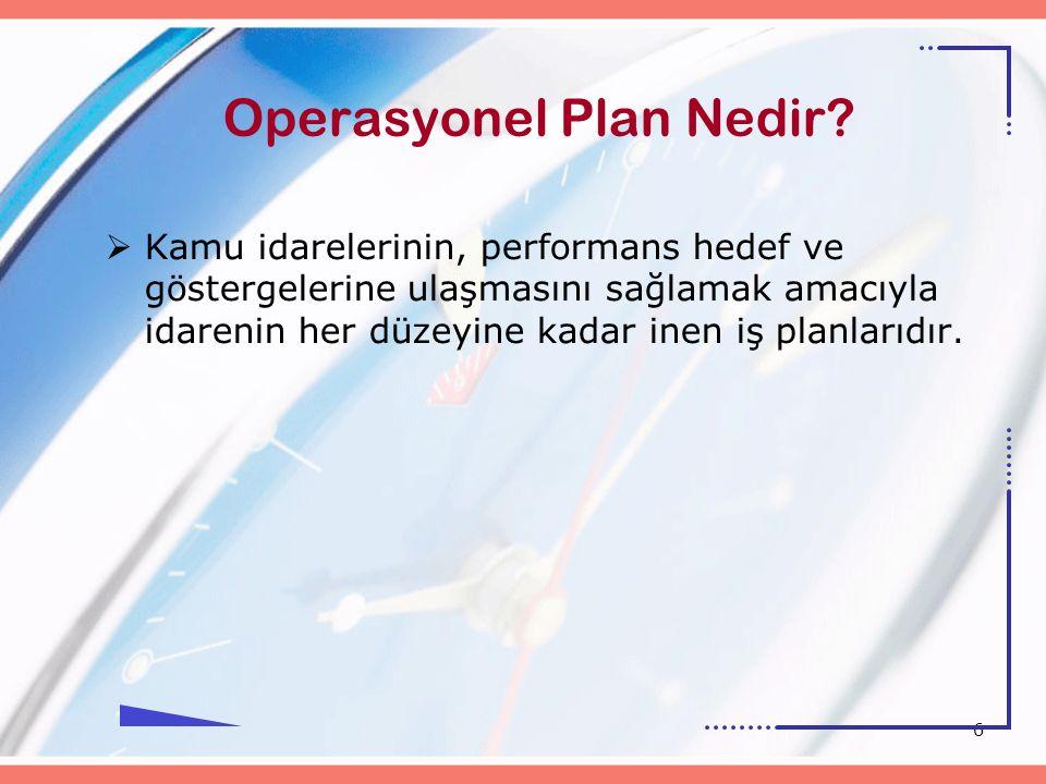 6 Operasyonel Plan Nedir?  Kamu idarelerinin, performans hedef ve göstergelerine ulaşmasını sağlamak amacıyla idarenin her düzeyine kadar inen iş pla