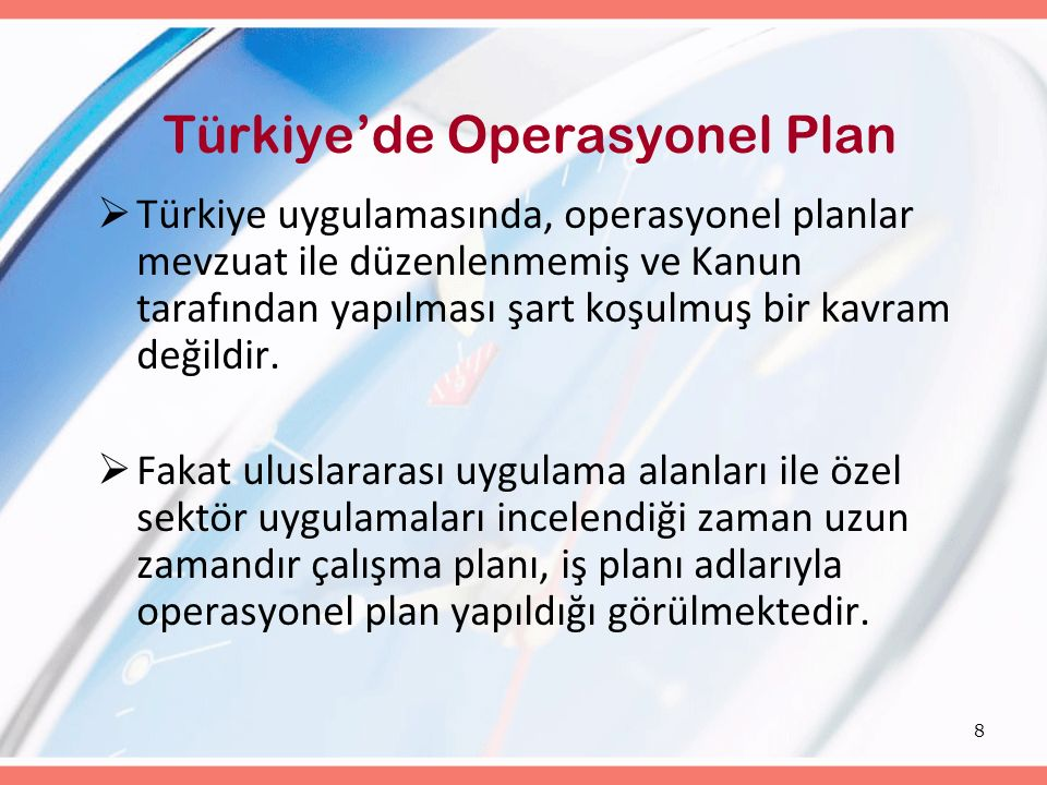 8 Türkiye'de Operasyonel Plan  Türkiye uygulamasında, operasyonel planlar mevzuat ile düzenlenmemiş ve Kanun tarafından yapılması şart koşulmuş bir k
