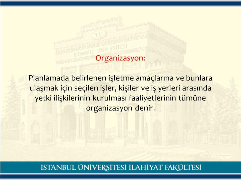 Organizasyon: Planlamada belirlenen işletme amaçlarına ve bunlara ulaşmak için seçilen işler, kişiler ve iş yerleri arasında yetki ilişkilerinin kurulması faaliyetlerinin tümüne organizasyon denir.