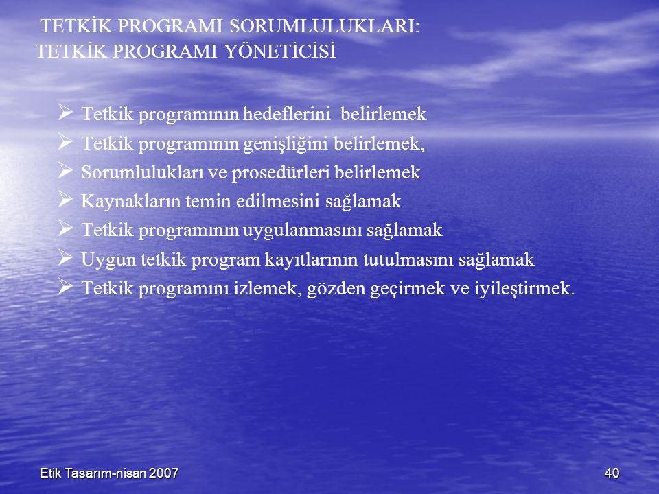 Etik Tasarım-nisan 200740 TETKİK PROGRAMI SORUMLULUKLARI: TETKİK PROGRAMI YÖNETİCİSİ   Tetkik programının hedeflerini belirlemek   Tetkik programının genişliğini belirlemek,   Sorumlulukları ve prosedürleri belirlemek   Kaynakların temin edilmesini sağlamak   Tetkik programının uygulanmasını sağlamak   Uygun tetkik program kayıtlarının tutulmasını sağlamak   Tetkik programını izlemek, gözden geçirmek ve iyileştirmek.