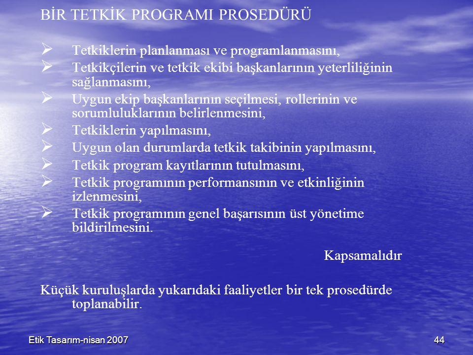 Etik Tasarım-nisan 200744 BİR TETKİK PROGRAMI PROSEDÜRÜ   Tetkiklerin planlanması ve programlanmasını,   Tetkikçilerin ve tetkik ekibi başkanlarının yeterliliğinin sağlanmasını,   Uygun ekip başkanlarının seçilmesi, rollerinin ve sorumluluklarının belirlenmesini,   Tetkiklerin yapılmasını,   Uygun olan durumlarda tetkik takibinin yapılmasını,   Tetkik program kayıtlarının tutulmasını,   Tetkik programının performansının ve etkinliğinin izlenmesini,   Tetkik programının genel başarısının üst yönetime bildirilmesini.