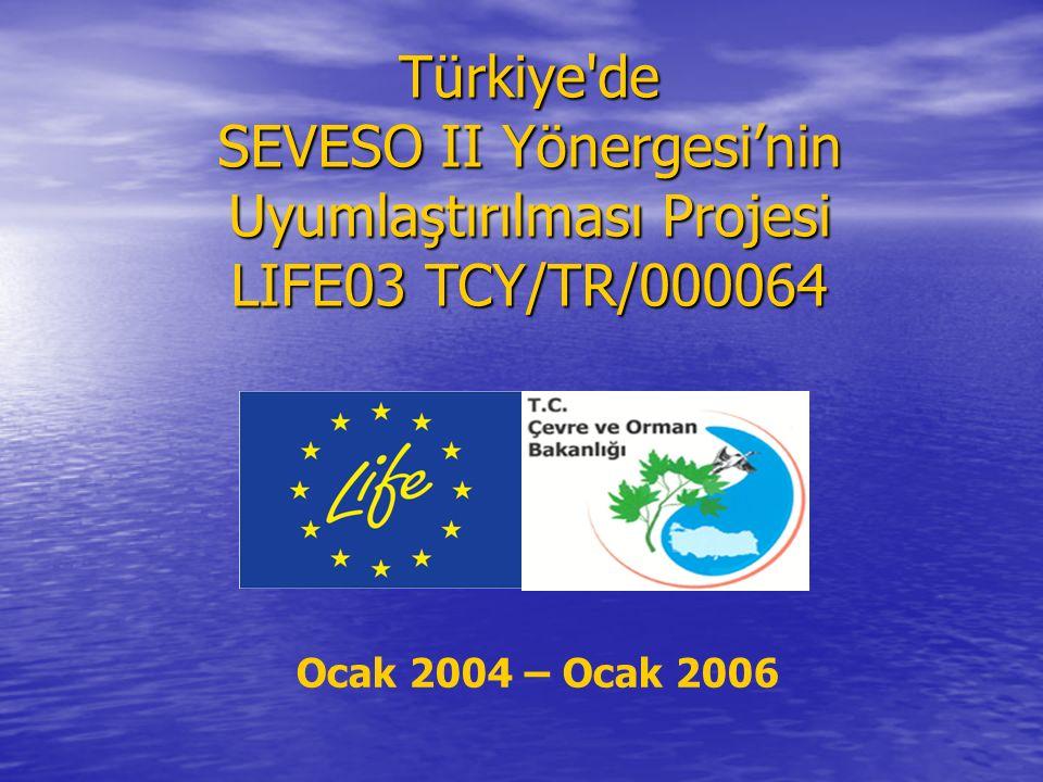 Türkiye'de SEVESO II Yönergesi'nin Uyumlaştırılması Projesi LIFE03 TCY/TR/000064 Ocak 2004 – Ocak 2006