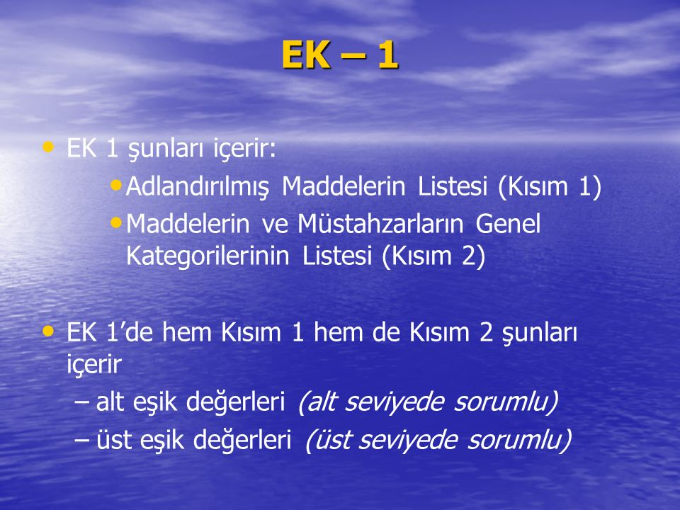EK 1 şunları içerir: Adlandırılmış Maddelerin Listesi (Kısım 1) Maddelerin ve Müstahzarların Genel Kategorilerinin Listesi (Kısım 2) EK 1'de hem Kısım