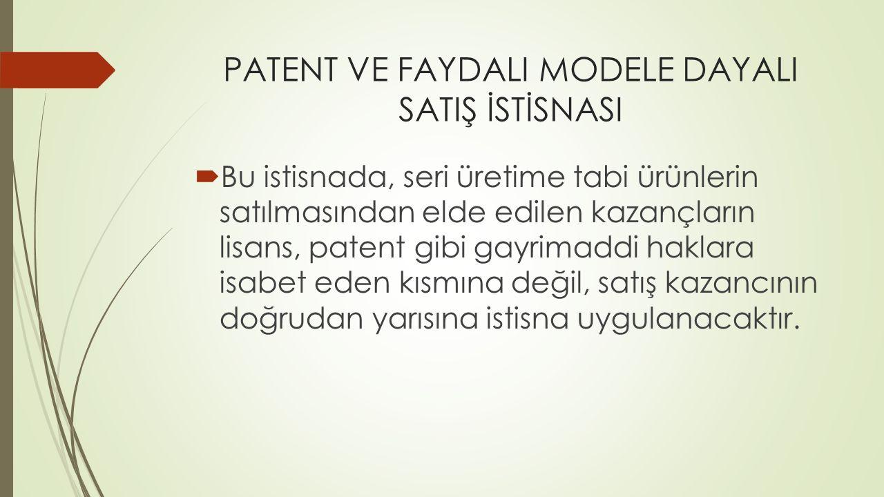 PATENT VE FAYDALI MODELE DAYALI SATIŞ İSTİSNASI  Bu istisnada, seri üretime tabi ürünlerin satılmasından elde edilen kazançların lisans, patent gibi