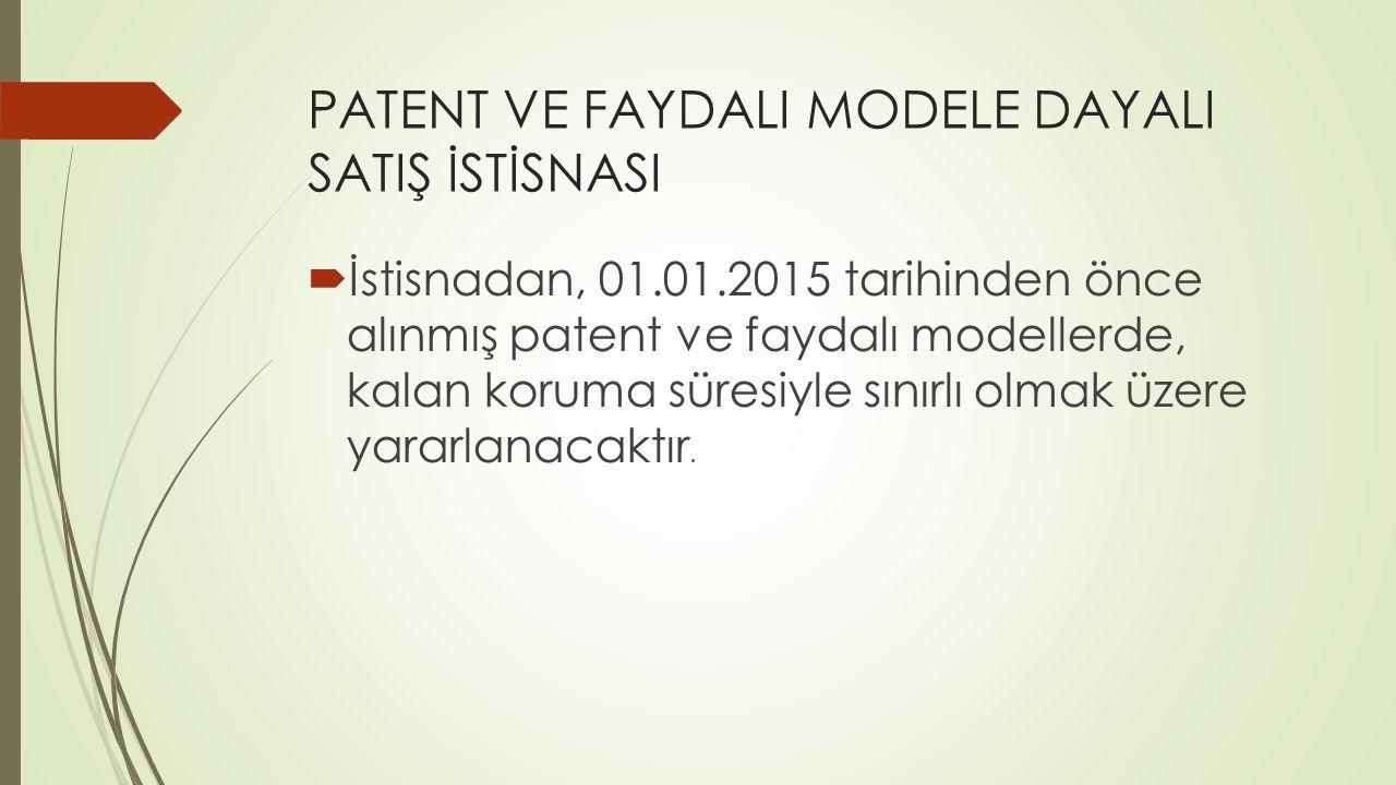 PATENT VE FAYDALI MODELE DAYALI SATIŞ İSTİSNASI  İstisnadan, 01.01.2015 tarihinden önce alınmış patent ve faydalı modellerde, kalan koruma süresiyle