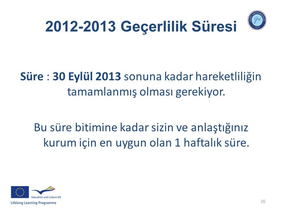 26 2012-2013 Geçerlilik Süresi Süre : 30 Eylül 2013 sonuna kadar hareketliliğin tamamlanmış olması gerekiyor. Bu süre bitimine kadar sizin ve anlaştığ