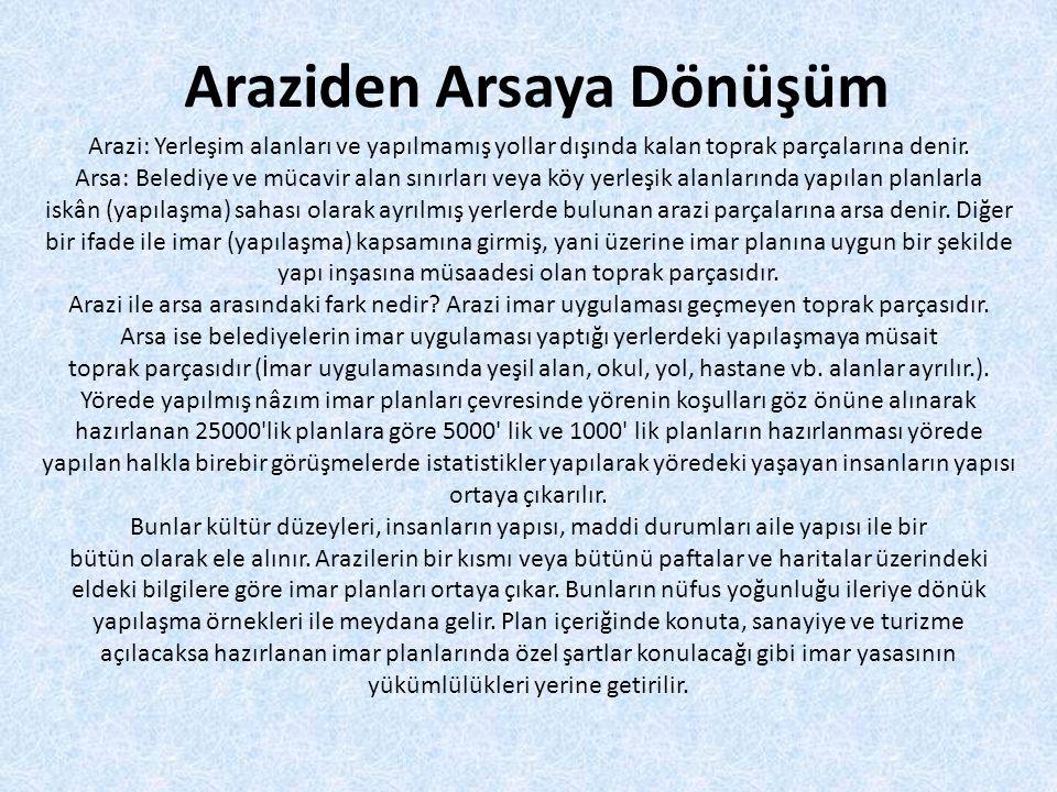 Araziden Arsaya Dönüşüm Arazi: Yerleşim alanları ve yapılmamış yollar dışında kalan toprak parçalarına denir. Arsa: Belediye ve mücavir alan sınırları