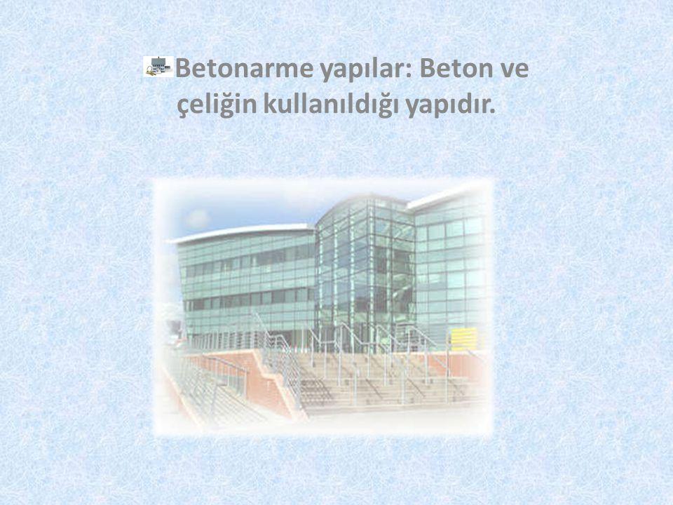 Betonarme yapılar: Beton ve çeliğin kullanıldığı yapıdır.