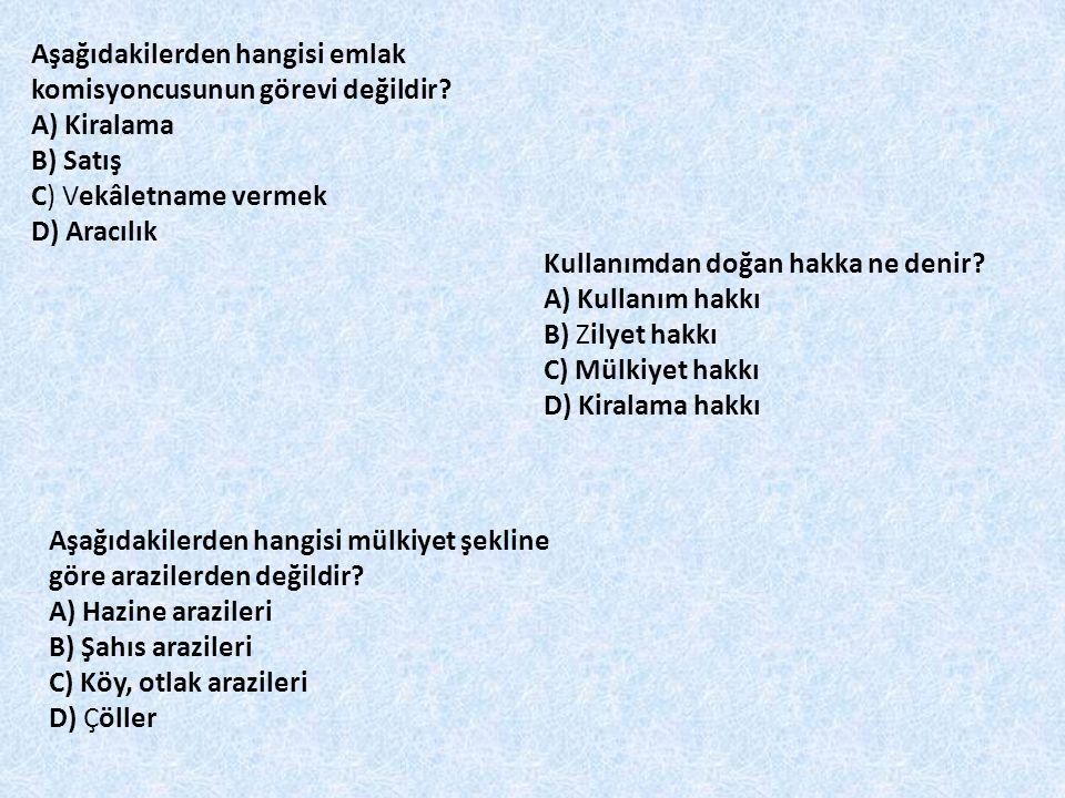 Aşağıdakilerden hangisi emlak komisyoncusunun görevi değildir? A) Kiralama B) Satış C) Vekâletname vermek D) Aracılık Kullanımdan doğan hakka ne denir