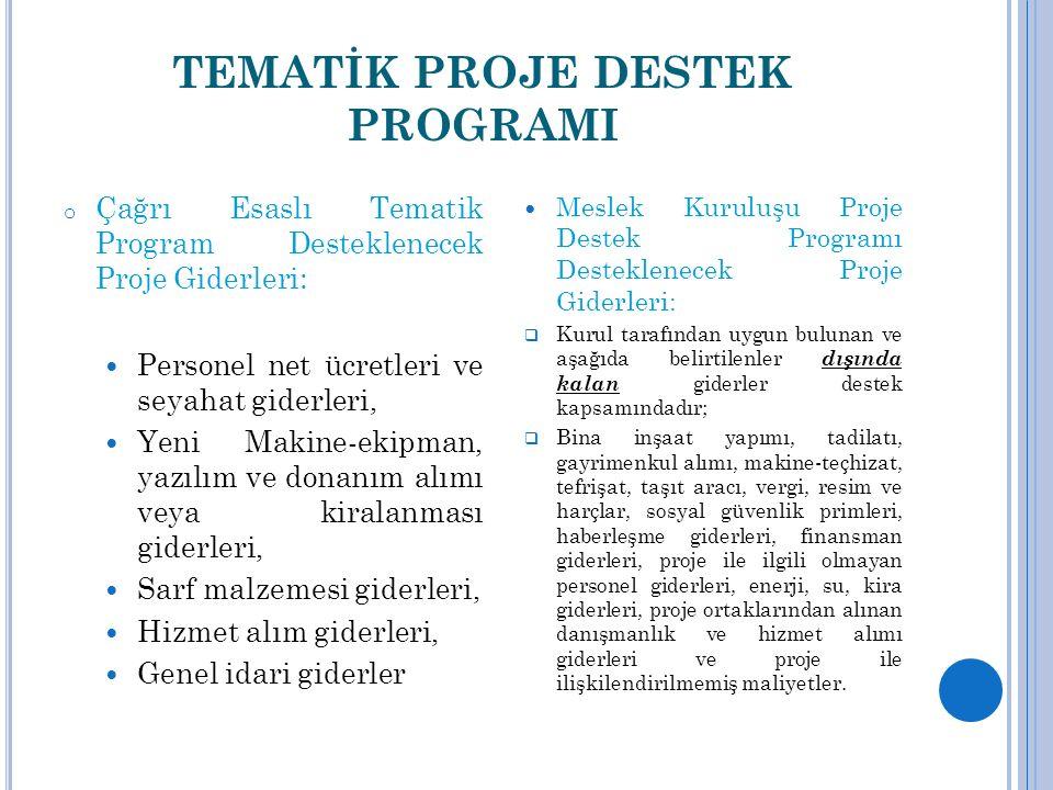 TEMATİK PROJE DESTEK PROGRAMI o Çağrı Esaslı Tematik Program Desteklenecek Proje Giderleri: Personel net ücretleri ve seyahat giderleri, Yeni Makine-ekipman, yazılım ve donanım alımı veya kiralanması giderleri, Sarf malzemesi giderleri, Hizmet alım giderleri, Genel idari giderler Meslek Kuruluşu Proje Destek Programı Desteklenecek Proje Giderleri:  Kurul tarafından uygun bulunan ve aşağıda belirtilenler dışında kalan giderler destek kapsamındadır;  Bina inşaat yapımı, tadilatı, gayrimenkul alımı, makine-teçhizat, tefrişat, taşıt aracı, vergi, resim ve harçlar, sosyal güvenlik primleri, haberleşme giderleri, finansman giderleri, proje ile ilgili olmayan personel giderleri, enerji, su, kira giderleri, proje ortaklarından alınan danışmanlık ve hizmet alımı giderleri ve proje ile ilişkilendirilmemiş maliyetler.