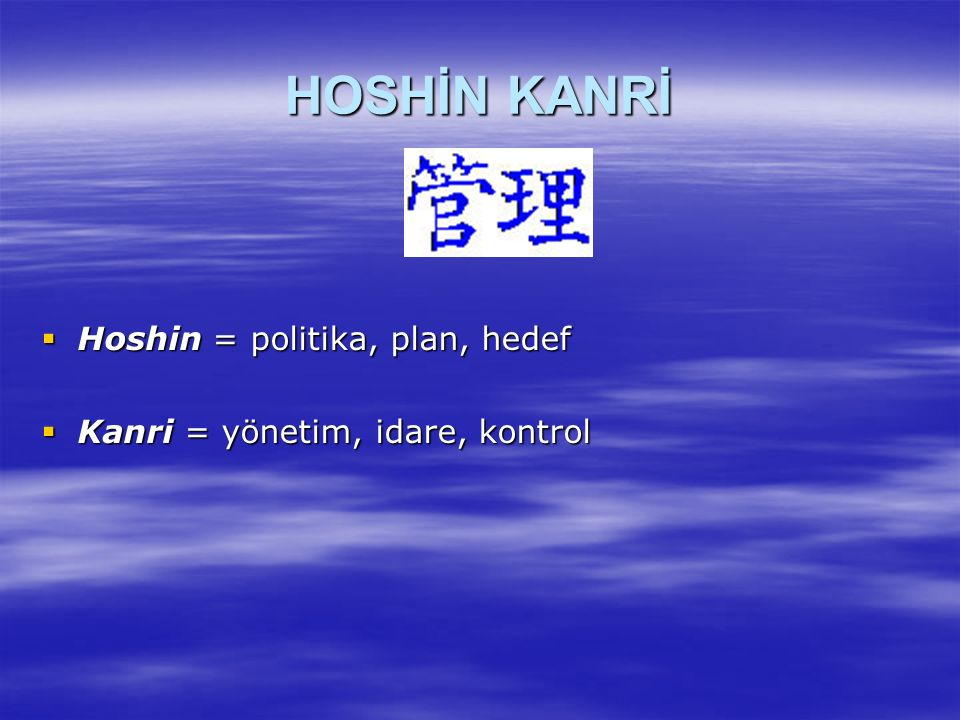 HOSHİN  Hoshin, yönetimin tercihleri ve kuruluşun bu tercihleri gerçekleştirmek için sahip olduğu araçlar ile bağlantılı olarak geliştirilen hedeflerin başarılması için hazırlanan yıllık plandır.
