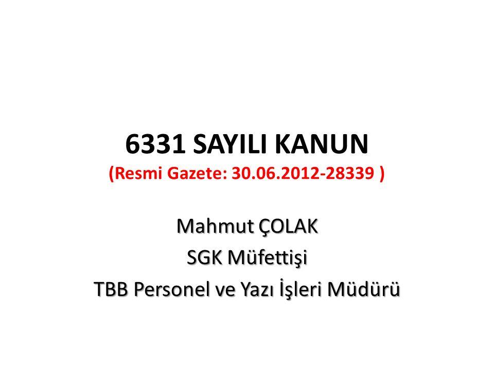 6331 SAYILI KANUN (Resmi Gazete: 30.06.2012-28339 ) Mahmut ÇOLAK SGK Müfettişi TBB Personel ve Yazı İşleri Müdürü