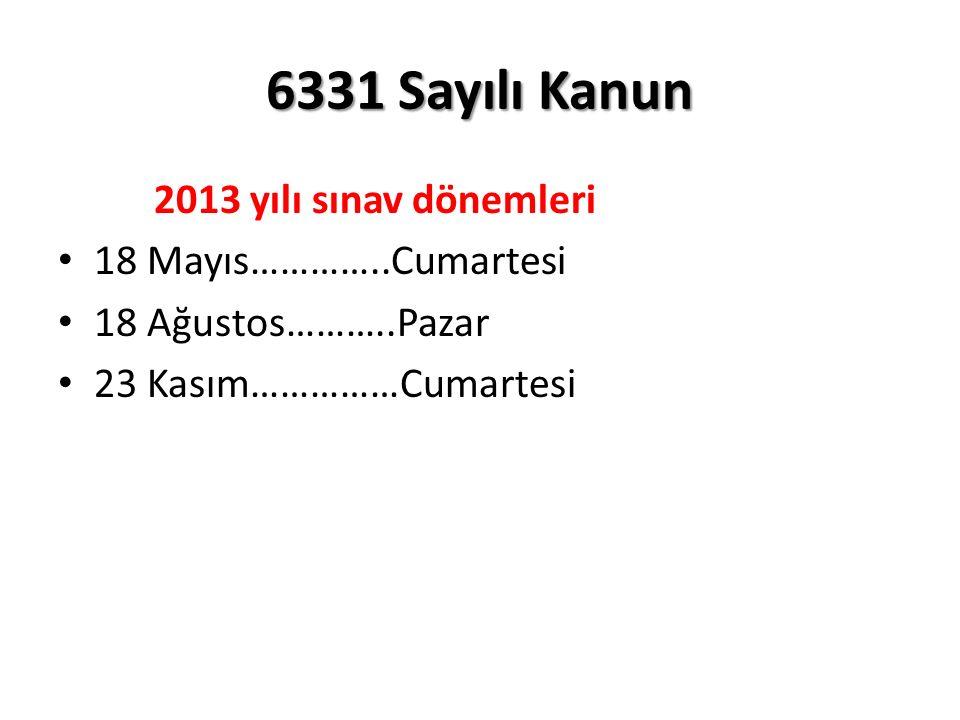 6331 Sayılı Kanun 2013 yılı sınav dönemleri 18 Mayıs…………..Cumartesi 18 Ağustos………..Pazar 23 Kasım……………Cumartesi