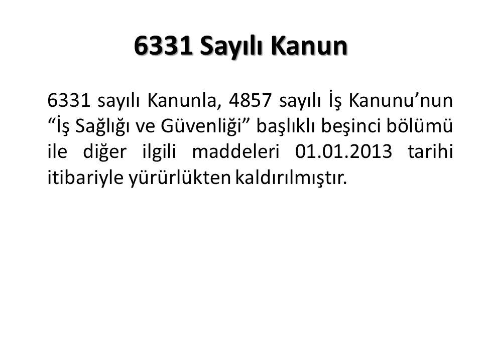 6331 Sayılı Kanun 6331 sayılı Kanunla, 4857 sayılı İş Kanunu'nun İş Sağlığı ve Güvenliği başlıklı beşinci bölümü ile diğer ilgili maddeleri 01.01.2013 tarihi itibariyle yürürlükten kaldırılmıştır.