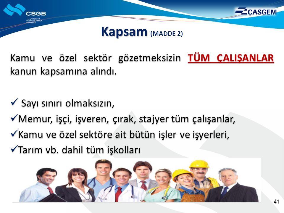 Kapsam Kapsam (MADDE 2) Sayı sınırı olmaksızın, Memur, işçi, işveren, çırak, stajyer tüm çalışanlar, Kamu ve özel sektöre ait bütün işler ve işyerleri, Tarım vb.
