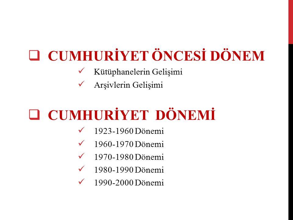  CUMHURİYET ÖNCESİ DÖNEM Kütüphanelerin Gelişimi Arşivlerin Gelişimi  CUMHURİYET DÖNEMİ 1923-1960 Dönemi 1960-1970 Dönemi 1970-1980 Dönemi 1980-1990 Dönemi 1990-2000 Dönemi