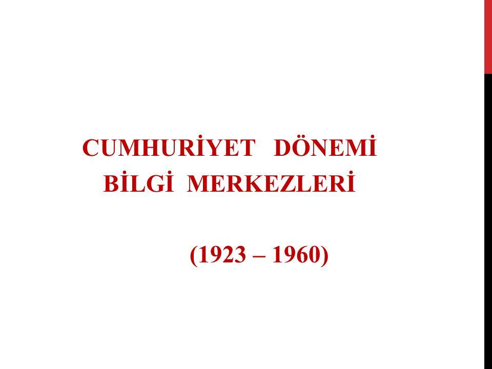 CUMHURİYET DÖNEMİ BİLGİ MERKEZLERİ (1923 – 1960)