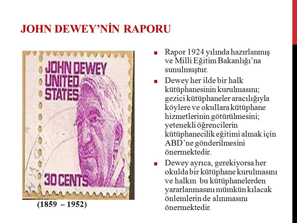 JOHN DEWEY'NİN RAPORU ■ Rapor 1924 yılında hazırlanmış ve Milli Eğitim Bakanlığı'na sunulmuştur. ■ Dewey her ilde bir halk kütüphanesinin kurulmasını;