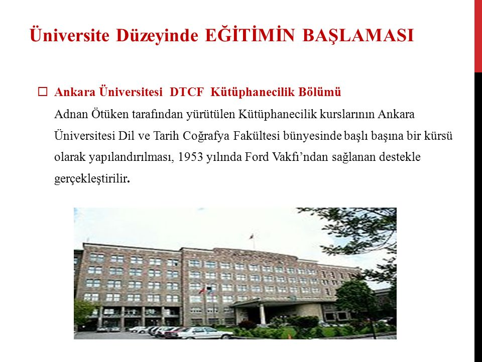 Üniversite Düzeyinde EĞİTİMİN BAŞLAMASI  Ankara Üniversitesi DTCF Kütüphanecilik Bölümü Adnan Ötüken tarafından yürütülen Kütüphanecilik kurslarının Ankara Üniversitesi Dil ve Tarih Coğrafya Fakültesi bünyesinde başlı başına bir kürsü olarak yapılandırılması, 1953 yılında Ford Vakfı'ndan sağlanan destekle gerçekleştirilir.