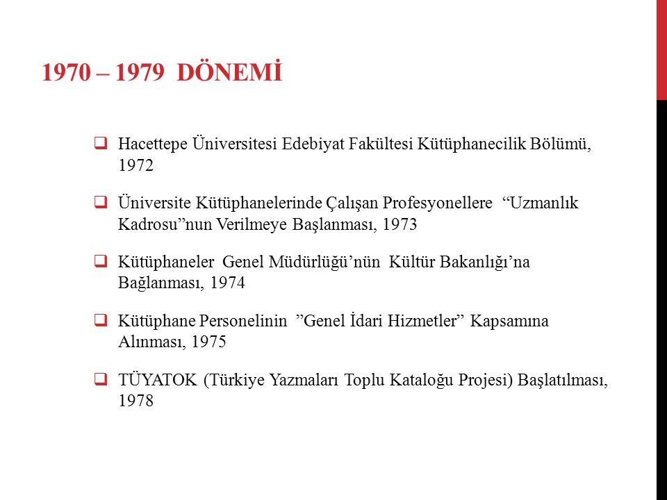 1970 – 1979 DÖNEMİ  Hacettepe Üniversitesi Edebiyat Fakültesi Kütüphanecilik Bölümü, 1972  Üniversite Kütüphanelerinde Çalışan Profesyonellere Uzmanlık Kadrosu nun Verilmeye Başlanması, 1973  Kütüphaneler Genel Müdürlüğü'nün Kültür Bakanlığı'na Bağlanması, 1974  Kütüphane Personelinin Genel İdari Hizmetler Kapsamına Alınması, 1975  TÜYATOK (Türkiye Yazmaları Toplu Kataloğu Projesi) Başlatılması, 1978