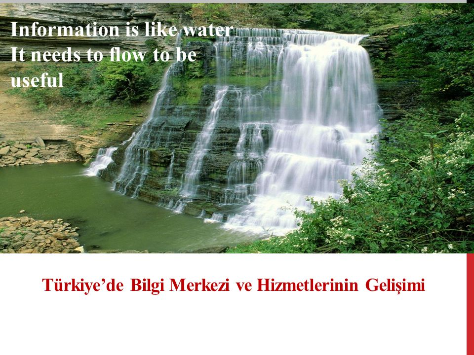 Türkiye'de Bilgi Merkezi ve Hizmetlerinin Gelişimi Information is like water It needs to flow to be useful