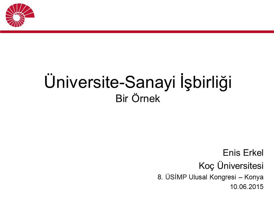 Üniversite-Sanayi İşbirliği Bir Örnek Enis Erkel Koç Üniversitesi 8. ÜSİMP Ulusal Kongresi – Konya 10.06.2015