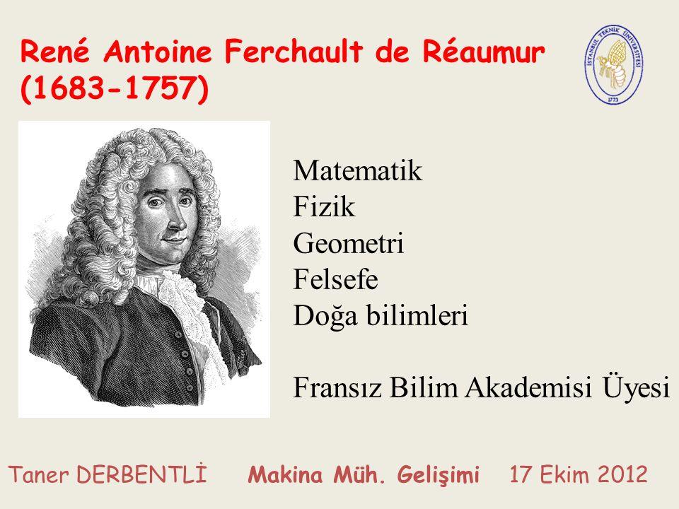 René Antoine Ferchault de Réaumur (1683-1757) Matematik Fizik Geometri Felsefe Doğa bilimleri Fransız Bilim Akademisi Üyesi Taner DERBENTLİ Makina Müh.