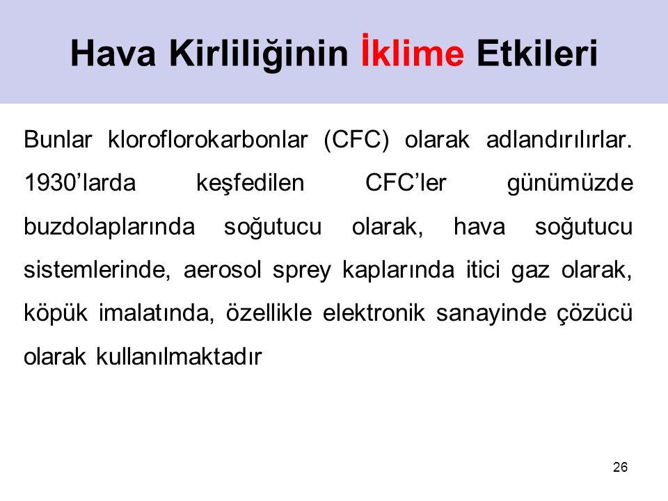 26 Hava Kirliliğinin İklime Etkileri Bunlar kloroflorokarbonlar (CFC) olarak adlandırılırlar. 1930'larda keşfedilen CFC'ler günümüzde buzdolaplarında