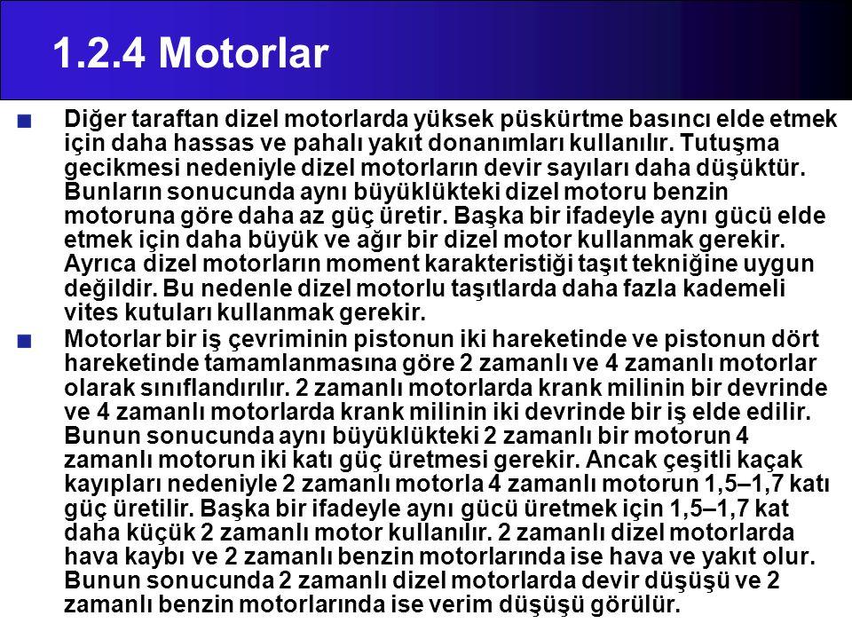 1.2.4 Motorlar Diğer taraftan dizel motorlarda yüksek püskürtme basıncı elde etmek için daha hassas ve pahalı yakıt donanımları kullanılır. Tutuşma ge