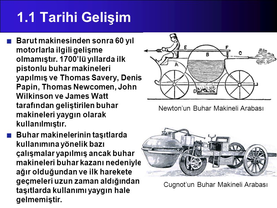 1.1 Tarihi Gelişim Barut makinesinden sonra 60 yıl motorlarla ilgili gelişme olmamıştır. 1700'lü yıllarda ilk pistonlu buhar makineleri yapılmış ve Th