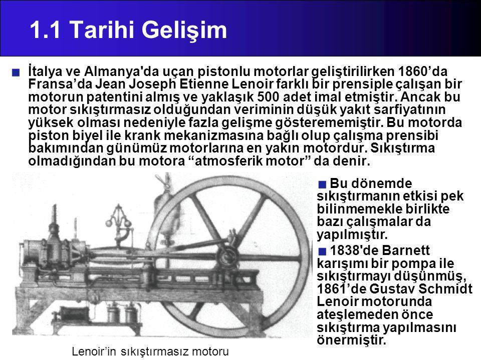 1.1 Tarihi Gelişim İtalya ve Almanya'da uçan pistonlu motorlar geliştirilirken 1860'da Fransa'da Jean Joseph Etienne Lenoir farklı bir prensiple çalış