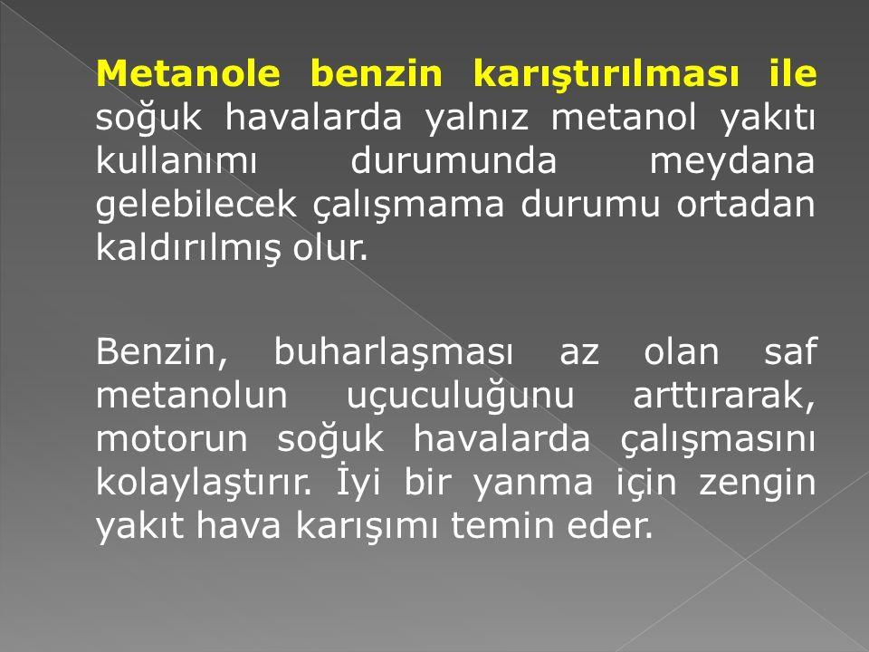 Metanole benzin karıştırılması ile soğuk havalarda yalnız metanol yakıtı kullanımı durumunda meydana gelebilecek çalışmama durumu ortadan kaldırılmış olur.