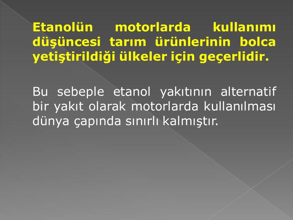 Etanolün motorlarda kullanımı düşüncesi tarım ürünlerinin bolca yetiştirildiği ülkeler için geçerlidir.