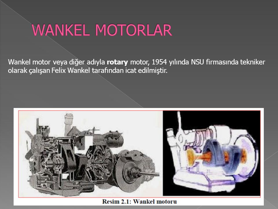 Wankel motor veya diğer adıyla rotary motor, 1954 yılında NSU firmasında tekniker olarak çalışan Felix Wankel tarafından icat edilmiştir.