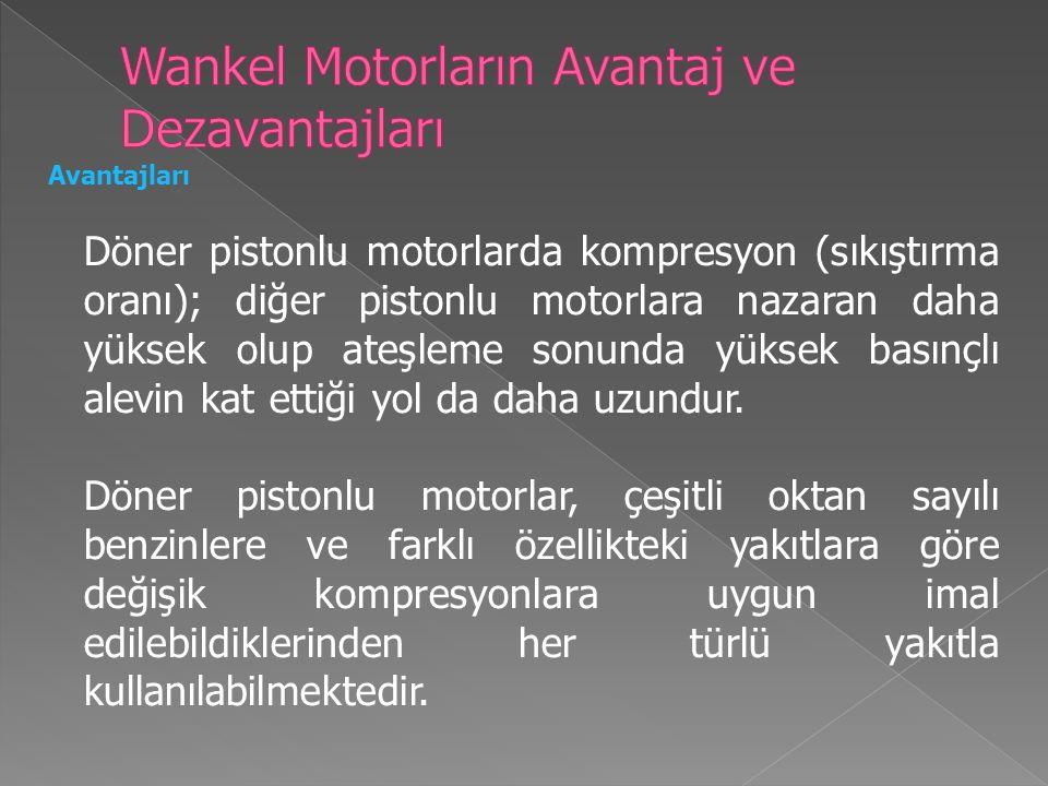 Avantajları Döner pistonlu motorlarda kompresyon (sıkıştırma oranı); diğer pistonlu motorlara nazaran daha yüksek olup ateşleme sonunda yüksek basınçlı alevin kat ettiği yol da daha uzundur.