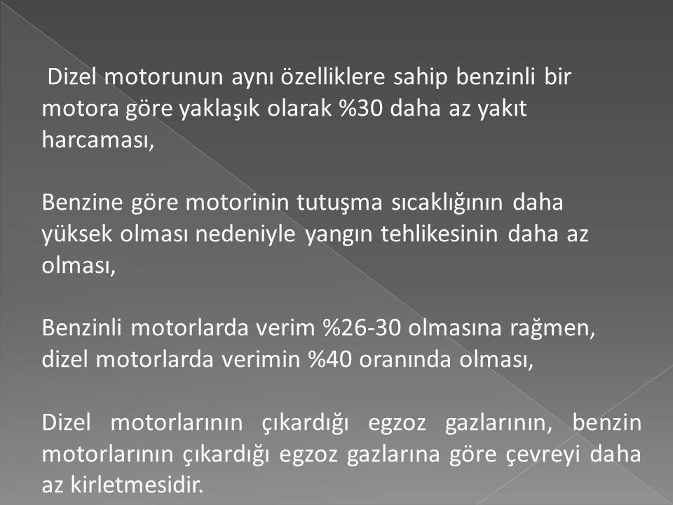 Dizel motorunun aynı özelliklere sahip benzinli bir motora göre yaklaşık olarak %30 daha az yakıt harcaması, Benzine göre motorinin tutuşma sıcaklığının daha yüksek olması nedeniyle yangın tehlikesinin daha az olması, Benzinli motorlarda verim %26-30 olmasına rağmen, dizel motorlarda verimin %40 oranında olması, Dizel motorlarının çıkardığı egzoz gazlarının, benzin motorlarının çıkardığı egzoz gazlarına göre çevreyi daha az kirletmesidir.