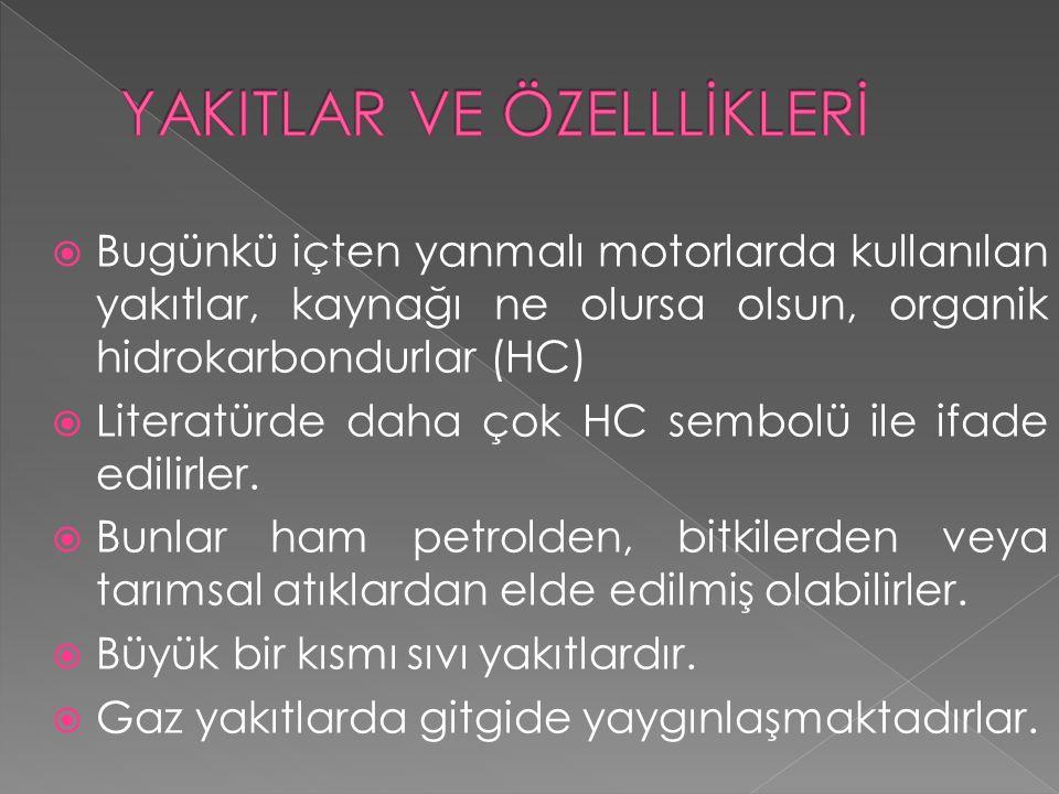  Bugünkü içten yanmalı motorlarda kullanılan yakıtlar, kaynağı ne olursa olsun, organik hidrokarbondurlar (HC)  Literatürde daha çok HC sembolü ile ifade edilirler.