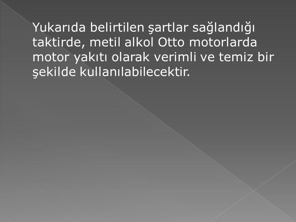 Yukarıda belirtilen şartlar sağlandığı taktirde, metil alkol Otto motorlarda motor yakıtı olarak verimli ve temiz bir şekilde kullanılabilecektir.