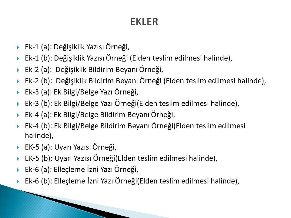 EKLER  Ek-1 (a): Değişiklik Yazısı Örneği,  Ek-1 (b): Değişiklik Yazısı Örneği (Elden teslim edilmesi halinde),  Ek-2 (a): Değişiklik Bildirim Beyanı Örneği,  Ek-2 (b): Değişiklik Bildirim Beyanı Örneği (Elden teslim edilmesi halinde),  Ek-3 (a): Ek Bilgi/Belge Yazı Örneği,  Ek-3 (b): Ek Bilgi/Belge Yazı Örneği(Elden teslim edilmesi halinde),  Ek-4 (a): Ek Bilgi/Belge Bildirim Beyanı Örneği,  Ek-4 (b): Ek Bilgi/Belge Bildirim Beyanı Örneği(Elden teslim edilmesi halinde),  EK-5 (a): Uyarı Yazısı Örneği,  EK-5 (b): Uyarı Yazısı Örneği(Elden teslim edilmesi halinde),  Ek-6 (a): Elleçleme İzni Yazı Örneği,  Ek-6 (b): Elleçleme İzni Yazı Örneği(Elden teslim edilmesi halinde),