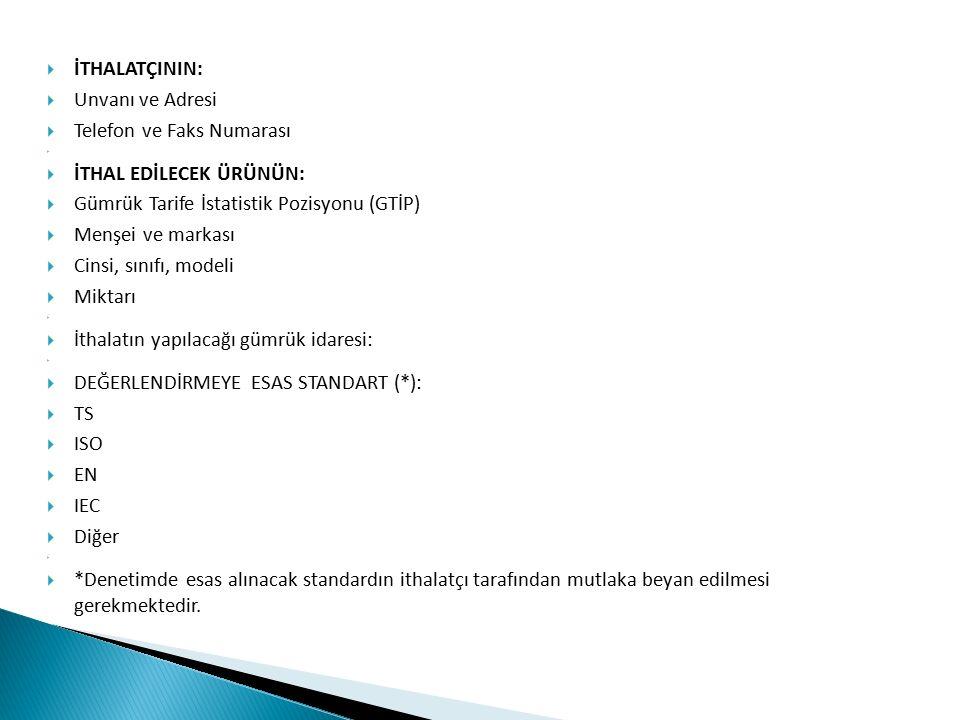  İTHALATÇININ:  Unvanı ve Adresi  Telefon ve Faks Numarası   İTHAL EDİLECEK ÜRÜNÜN:  Gümrük Tarife İstatistik Pozisyonu (GTİP)  Menşei ve markası  Cinsi, sınıfı, modeli  Miktarı   İthalatın yapılacağı gümrük idaresi:   DEĞERLENDİRMEYE ESAS STANDART (*):  TS  ISO  EN  IEC  Diğer   *Denetimde esas alınacak standardın ithalatçı tarafından mutlaka beyan edilmesi gerekmektedir.
