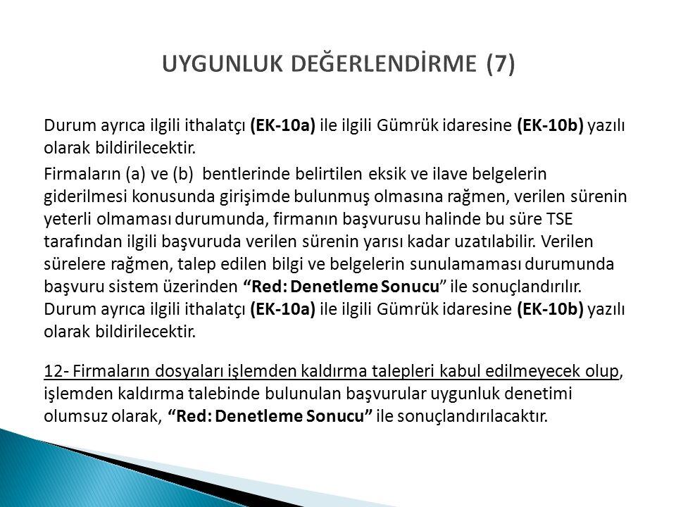 UYGUNLUK DEĞERLENDİRME (7) Durum ayrıca ilgili ithalatçı (EK-10a) ile ilgili Gümrük idaresine (EK-10b) yazılı olarak bildirilecektir.